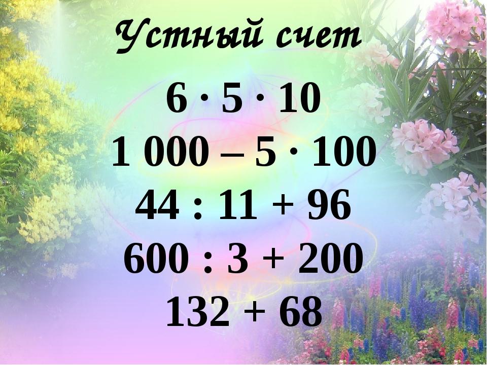 Устный счет 6 · 5 · 10 1 000 – 5 · 100 44 : 11 + 96 600 : 3 + 200 132 + 68