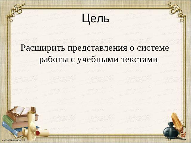 Цель Расширить представления о системе работы с учебными текстами