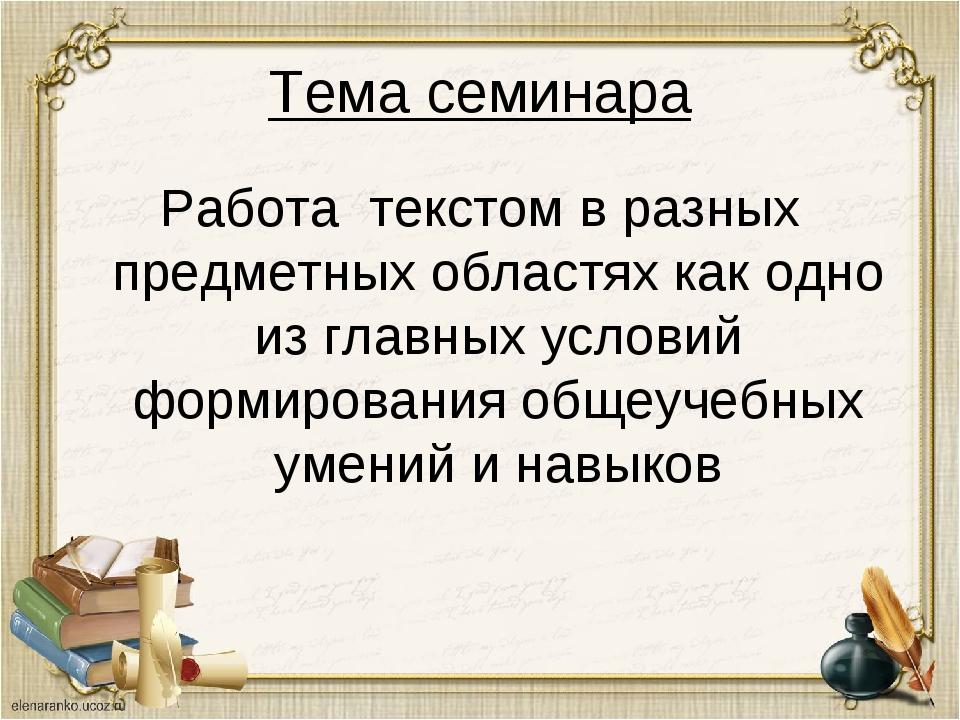 Тема семинара Работа текстом в разных предметных областях как одно из главных...