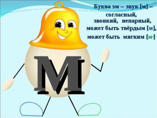 м Буква эм – звук [м] – согласный, звонкий, непарный, может быть твёрдым [м],