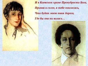 И в Киевском храме Премудрости Бога, Припав к солее, я тебе поклялась, Что бу