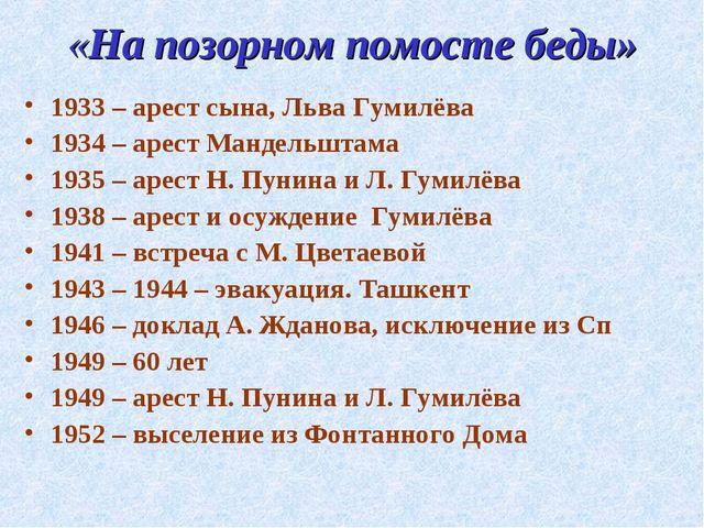 «На позорном помосте беды» 1933 – арест сына, Льва Гумилёва 1934 – арест Манд...