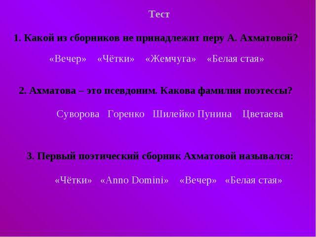 Тест 1. Какой из сборников не принадлежит перу А. Ахматовой? «Вечер» «Чётки»...