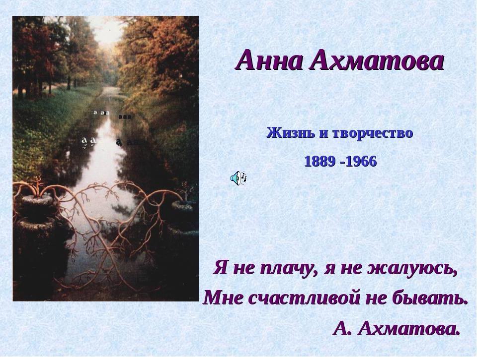 Анна Ахматова Я не плачу, я не жалуюсь, Мне счастливой не бывать. А. Ахматова...