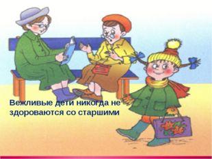 Вежливые дети никогда не здороваются со старшими
