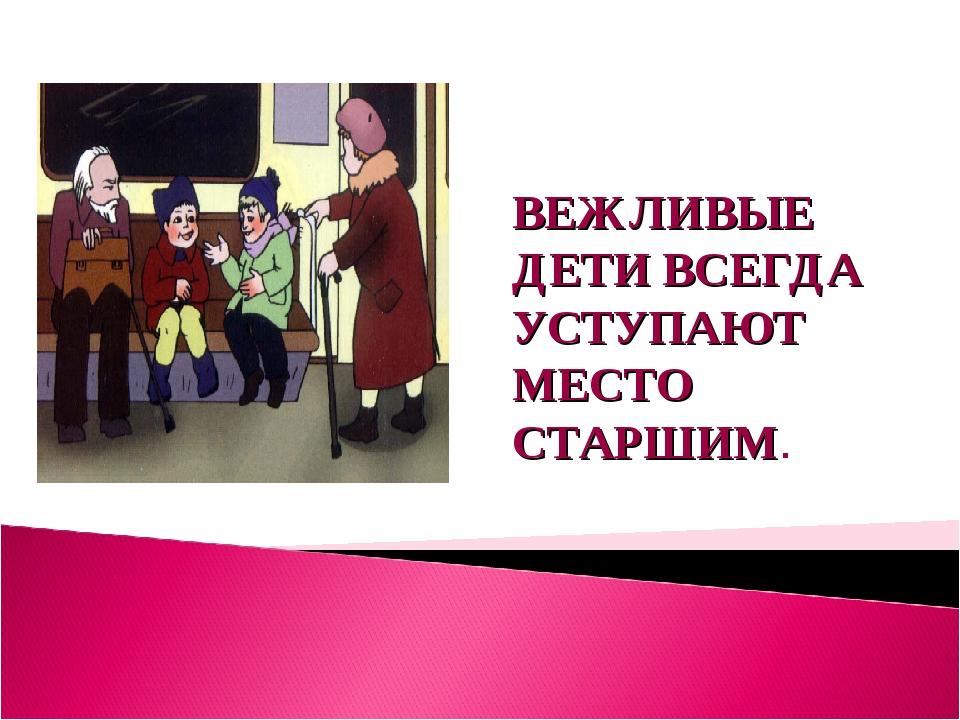 ВЕЖЛИВЫЕ ДЕТИ ВСЕГДА УСТУПАЮТ МЕСТО СТАРШИМ.