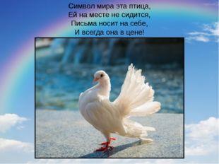 Символ мира эта птица, Ей на месте не сидится, Письма носит на себе, И всегда