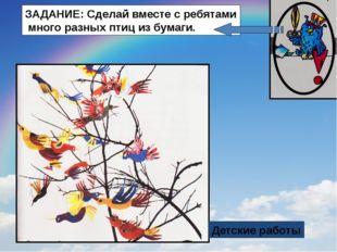 Детские работы ЗАДАНИЕ: Сделай вместе с ребятами много разных птиц из бумаги.