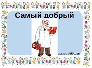 Самый добрый врач? доктор Айболит