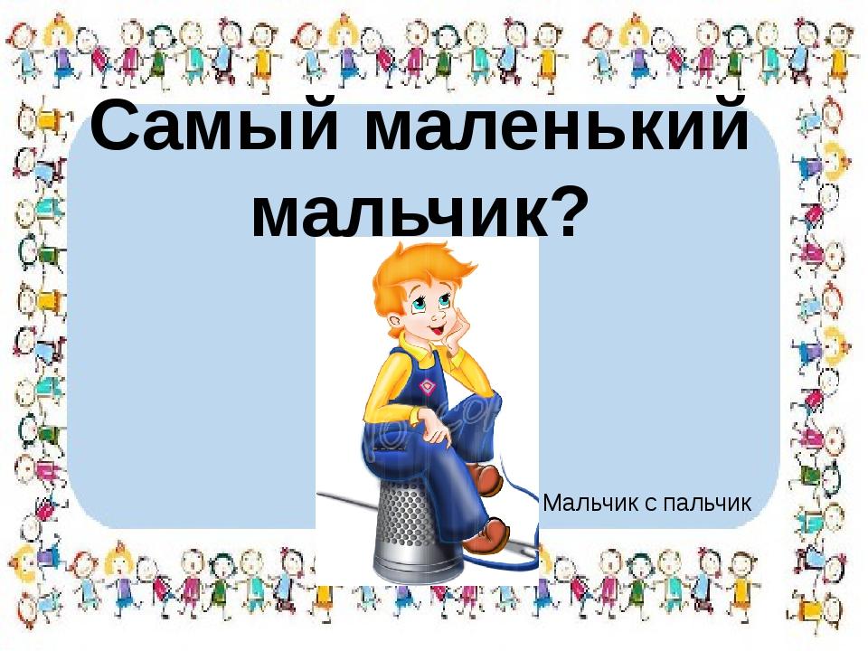 Самый маленький мальчик? Мальчик с пальчик
