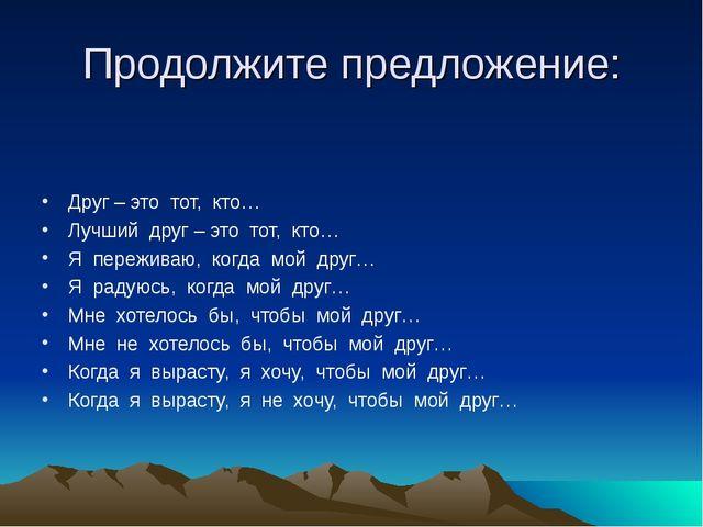 Продолжите предложение: Друг – это тот, кто… Лучший друг – это тот, кто… Я пе...