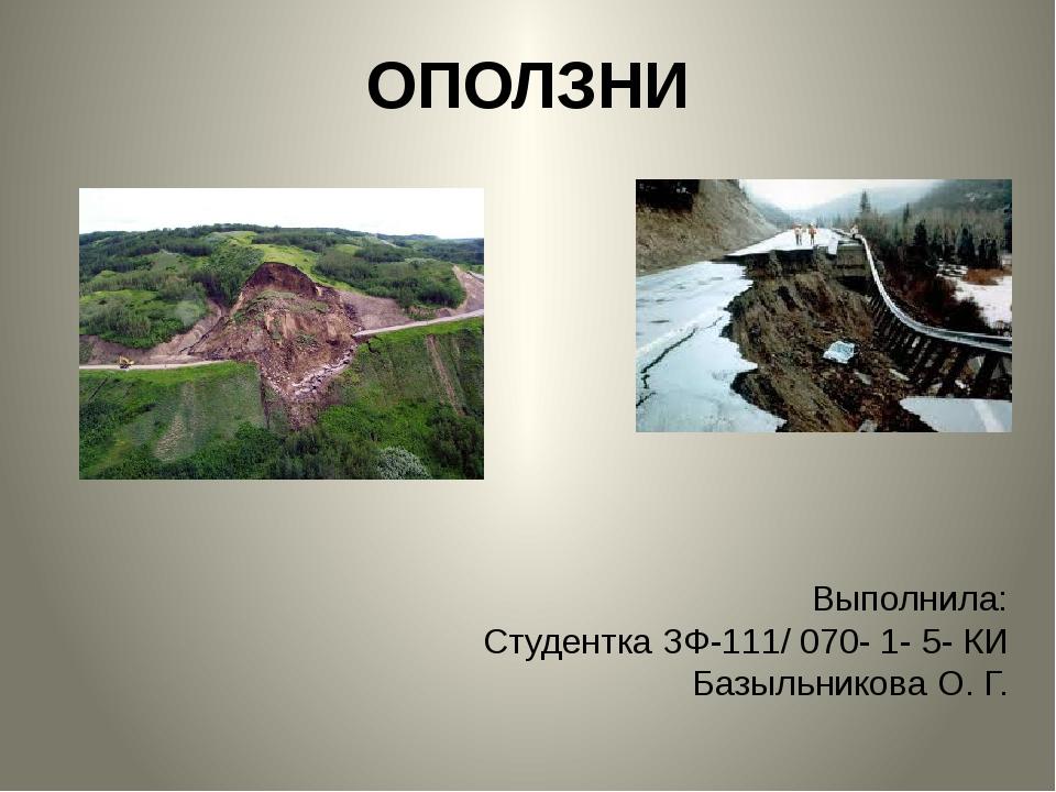 ОПОЛЗНИ Выполнила: Студентка ЗФ-111/ 070- 1- 5- КИ Базыльникова О. Г.