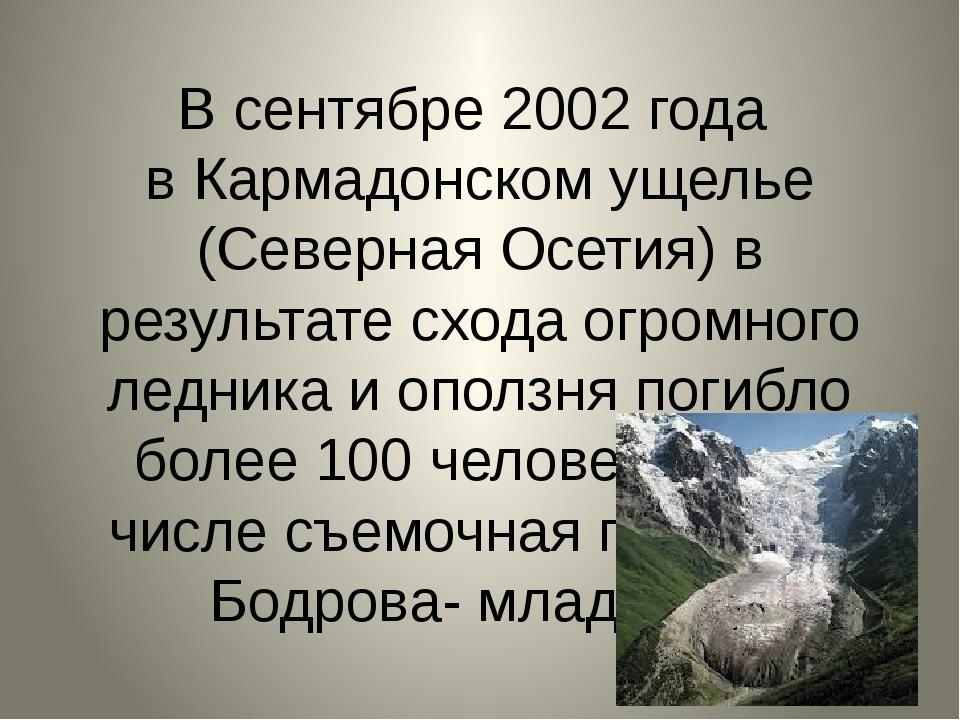 В сентябре 2002 года в Кармадонском ущелье (Северная Осетия) в результате схо...