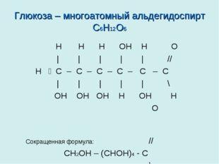 Глюкоза – многоатомный альдегидоспирт С6H12O6 Н Н Н ОН Н О | | | | | // H ̶ С