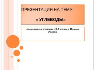 Выполнила ученица 10 А класса Ионова Регина ПРЕЗЕНТАЦИЯ НА ТЕМУ: « УГЛЕВОДЫ»