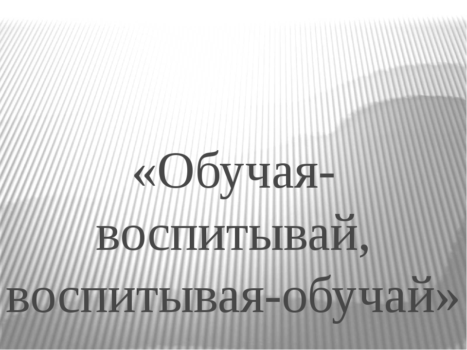 «Обучая- воспитывай, воспитывая-обучай»