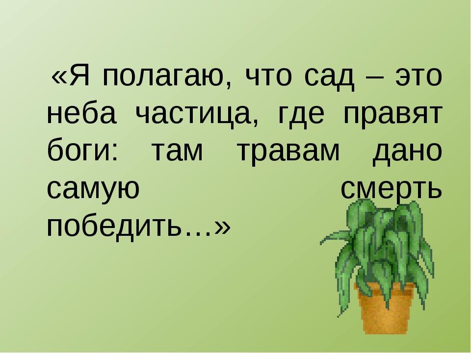 «Я полагаю, что сад – это неба частица, где правят боги: там травам дано сам...