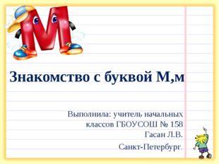 Знакомство с буквой М,м Выполнила: учитель начальных классов ГБОУСОШ № 158 Га