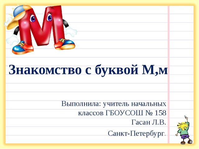 Знакомство с буквой М,м Выполнила: учитель начальных классов ГБОУСОШ № 158 Га...