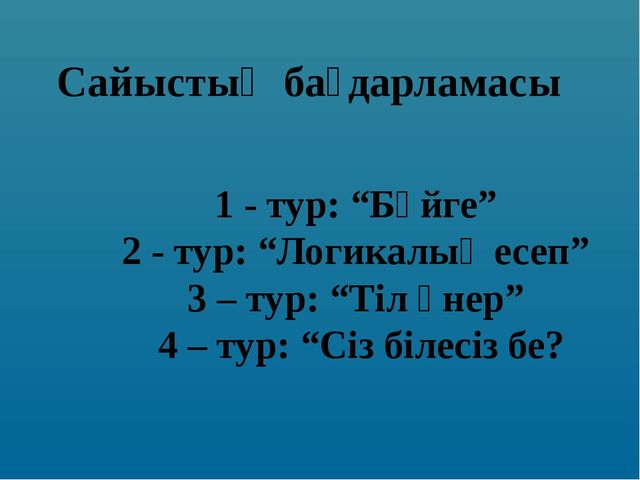 """Сайыстың бағдарламасы 1 - тур: """"Бәйге"""" 2 - тур: """"Логикалық есеп"""" 3 – тур: """"Ті..."""