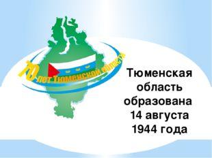 Тюменская область образована 14 августа 1944 года