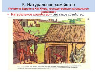 5. Натуральное хозяйство Почему в Европе в XIII-XIVвв. господствовало натура