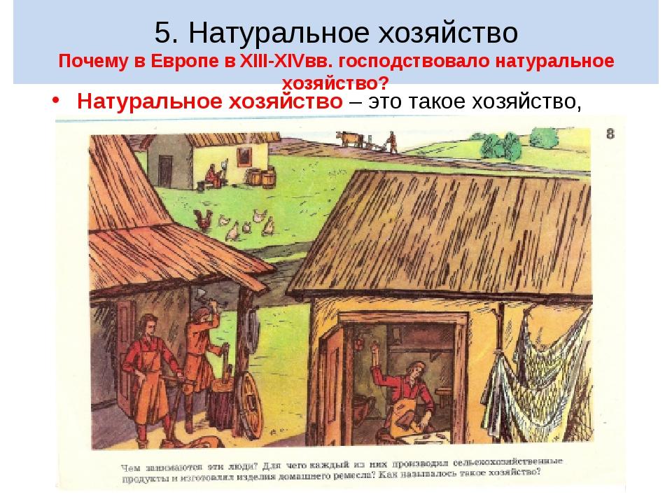 5. Натуральное хозяйство Почему в Европе в XIII-XIVвв. господствовало натура...