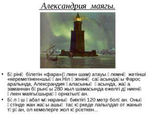 Александрия маягы. Бәрінің білетін «фара»(үлкен шам) атауы әлемнің жетінші «