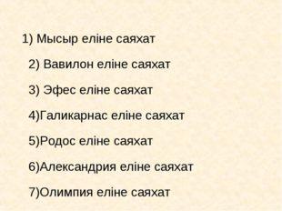 1) Мысыр еліне саяхат 2) Вавилон еліне саяхат 3) Эфес еліне саяхат 4)Галикарн