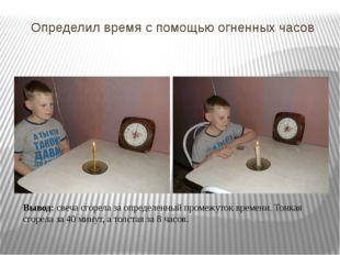 Определил время с помощью огненных часов Вывод: свеча сгорела за определенный