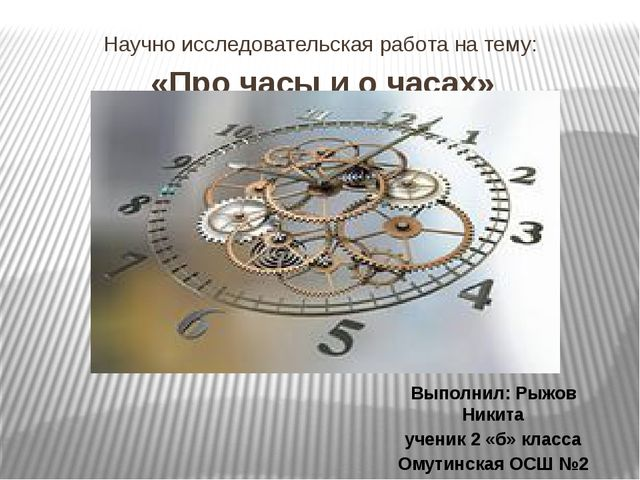 Научно исследовательская работа на тему: «Про часы и о часах» Выполнил: Рыжов...
