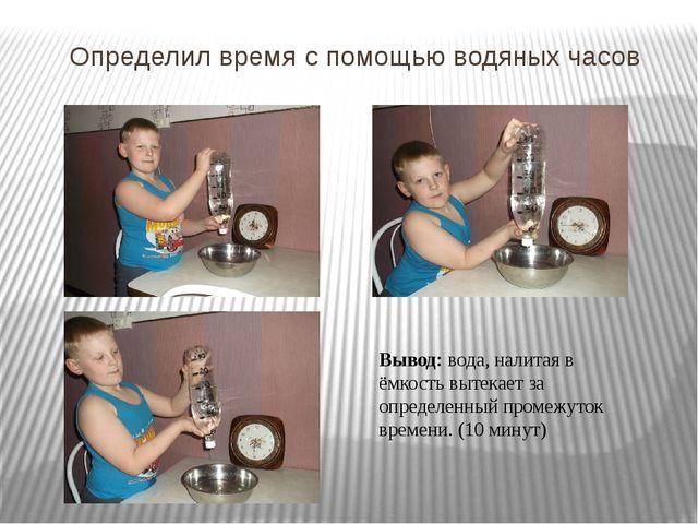 Определил время с помощью водяных часов Вывод: вода, налитая в ёмкость вытека...