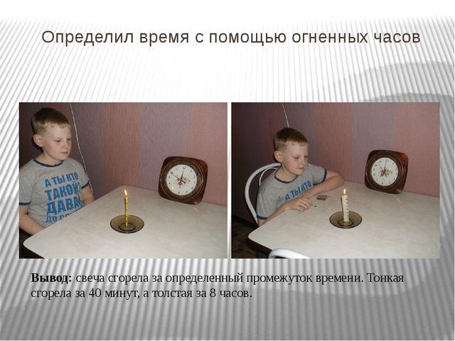 Определил время с помощью огненных часов Вывод: свеча сгорела за определенный...
