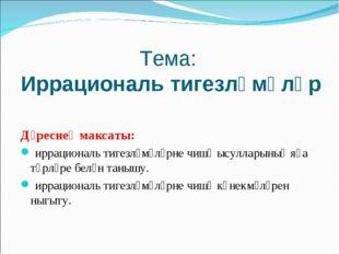 Тема: Иррациональ тигезләмәләр Дәреснең максаты: иррациональ тигезләмәләрне ч