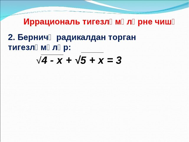 2. Берничә радикалдан торган тигезләмәләр: Иррациональ тигезләмәләрне чишү √4...