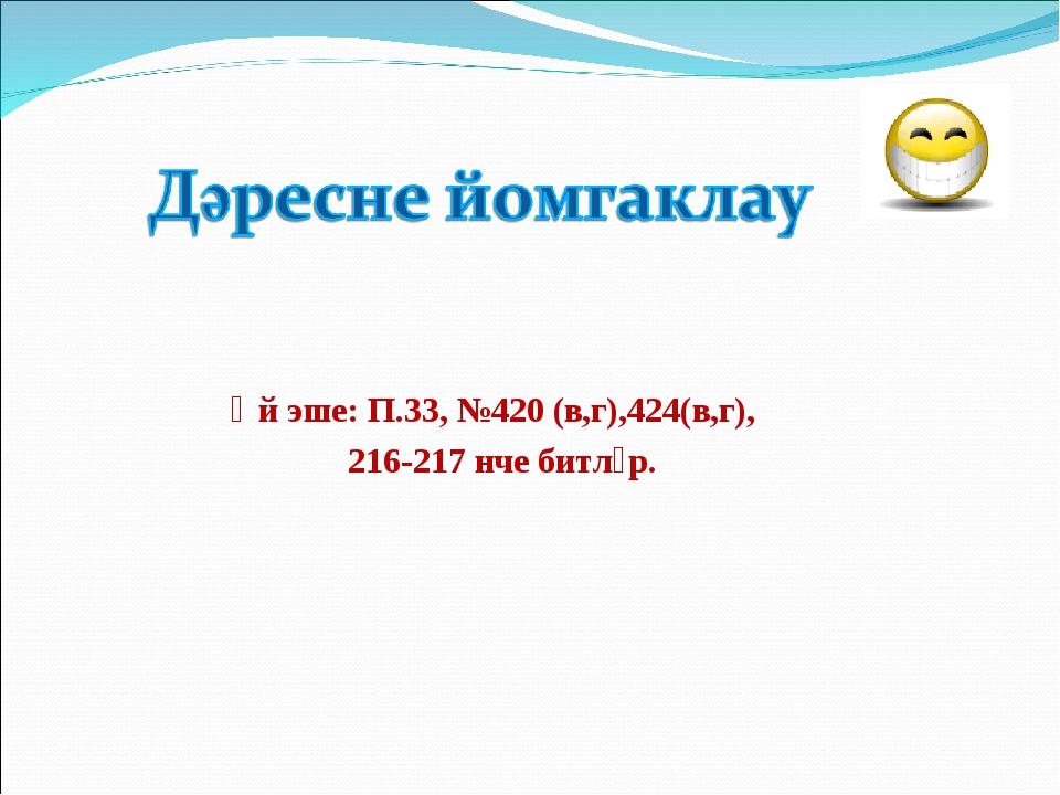 Өй эше: П.33, №420 (в,г),424(в,г), 216-217 нче битләр.