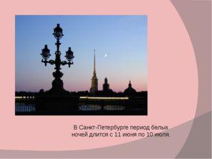 ВСанкт-Петербургепериод белых ночей длится с11 июняпо10 июля.