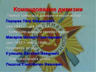 Командование дивизии Первый командир дивизии генерал-майор Перерва Пётр Васил