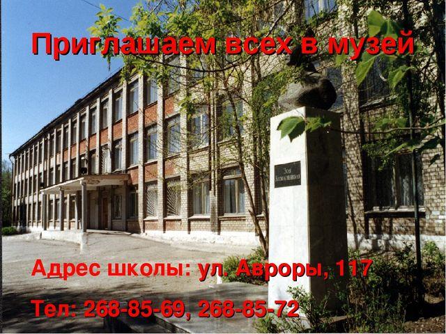 Приглашаем всех в музей Адрес школы: ул. Авроры, 117 Тел: 268-85-69, 268-85-72