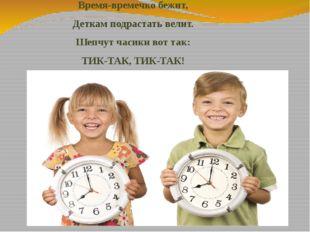 Время-времечко бежит, Деткам подрастать велит. Шепчутчасикивот так: ТИК-ТАК