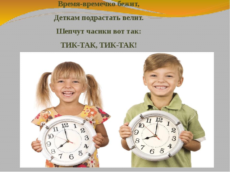 Время-времечко бежит, Деткам подрастать велит. Шепчутчасикивот так: ТИК-ТАК...