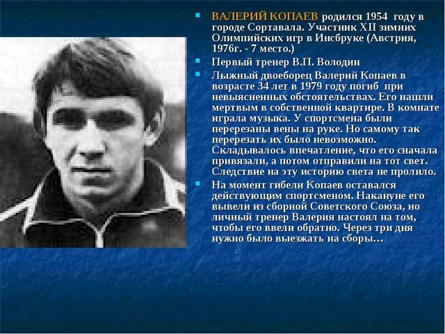 ВАЛЕРИЙ КОПАЕВ родился 1954 году в городе Сортавала. Участник XII зимних Олим...