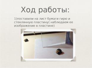 Ход работы: 1)поставили на лист бумаги гирю и стеклянную пластину( наблюдаем