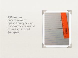 4)Измерим расстояние от правой фигурки до плоскости стекла. И от нее до второ