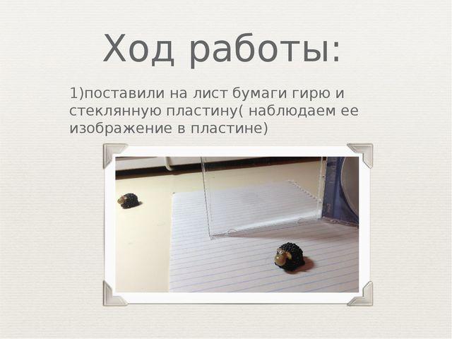 Ход работы: 1)поставили на лист бумаги гирю и стеклянную пластину( наблюдаем...