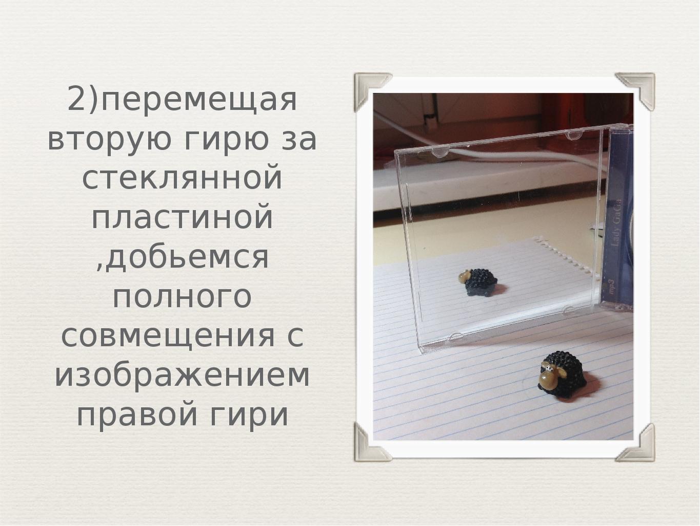 2)перемещая вторую гирю за стеклянной пластиной ,добьемся полного совмещения...