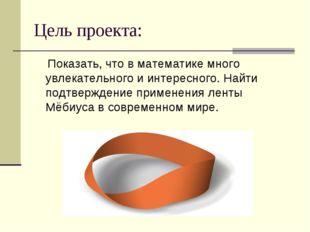 Цель проекта: Показать, что в математике много увлекательного и интересного.