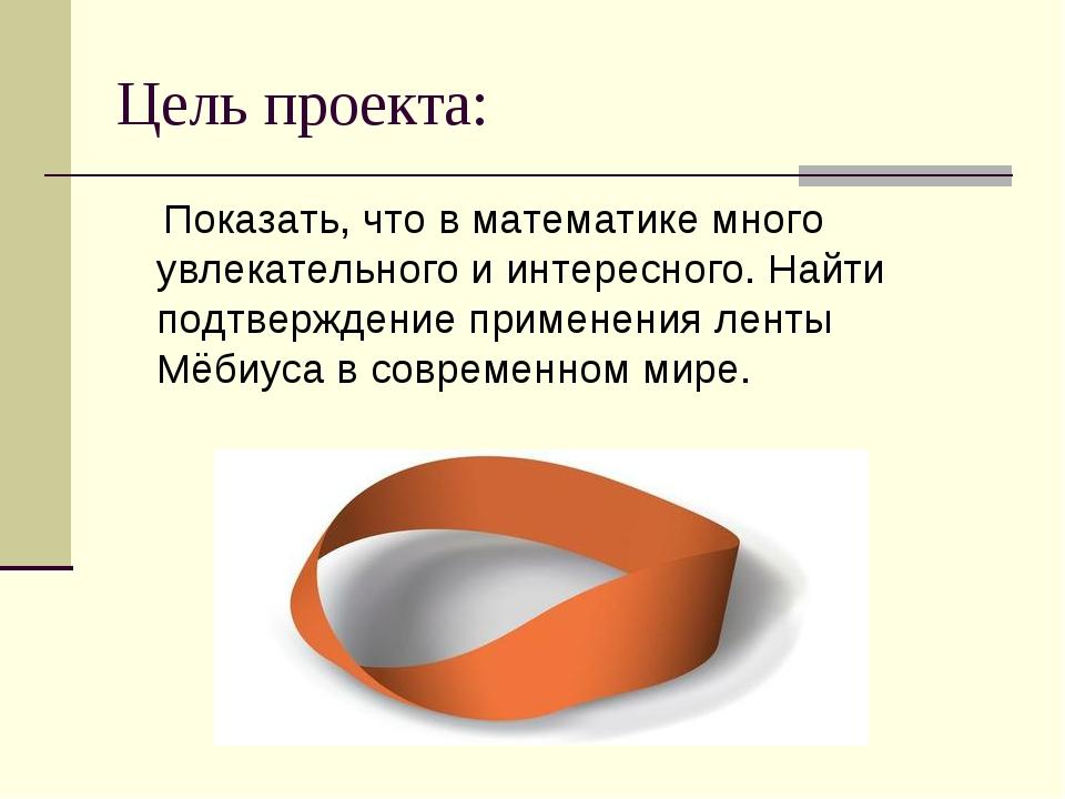 Цель проекта: Показать, что в математике много увлекательного и интересного....