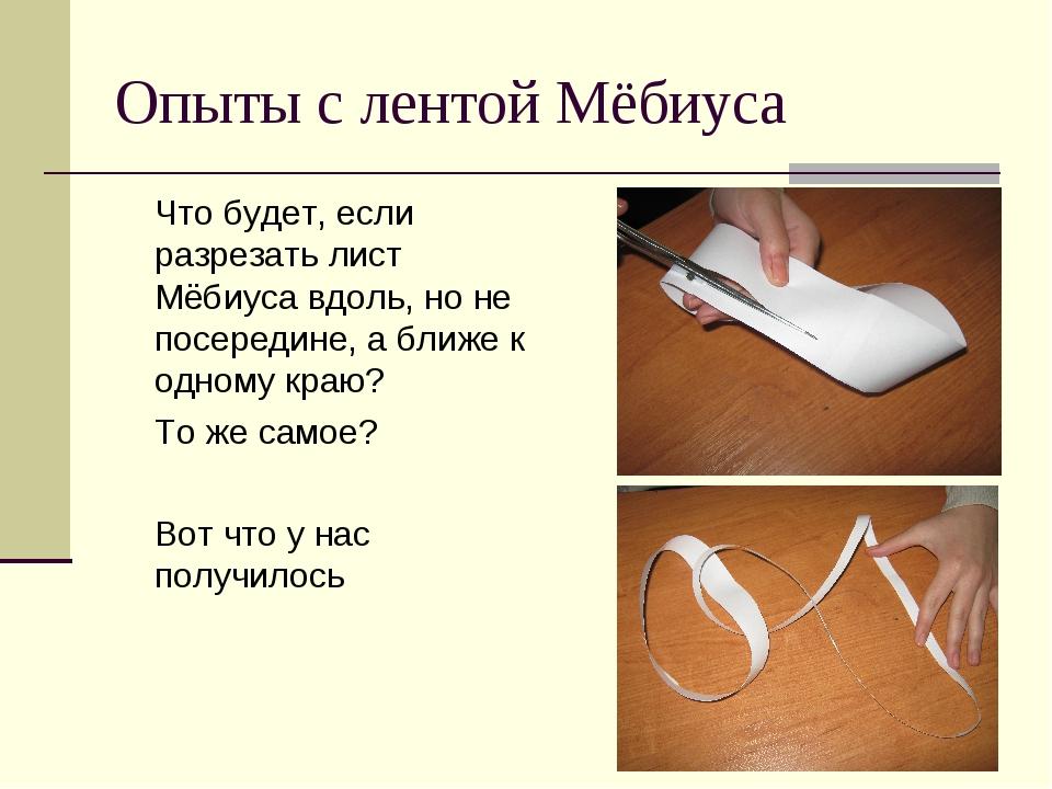 Опыты с лентой Мёбиуса Что будет, если разрезать лист Мёбиуса вдоль, но не по...