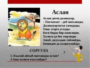 Аслан деген джаныуар, – Патчахма! – деб махтанады. Джаныуарлагъа тамадады, Он